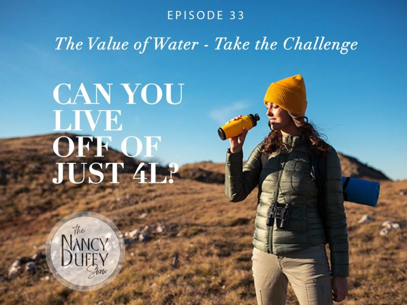Ep. 33, The Nancy Duffy Show, Taking the 4L Challenge. Water is precious