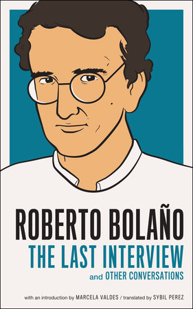Roberto Bolano: The Last Interview AND OTHER CONVERSATIONS By ROBERTO BOLAÑO Introduction by Marcela Valdes Translated by Sybil Perez